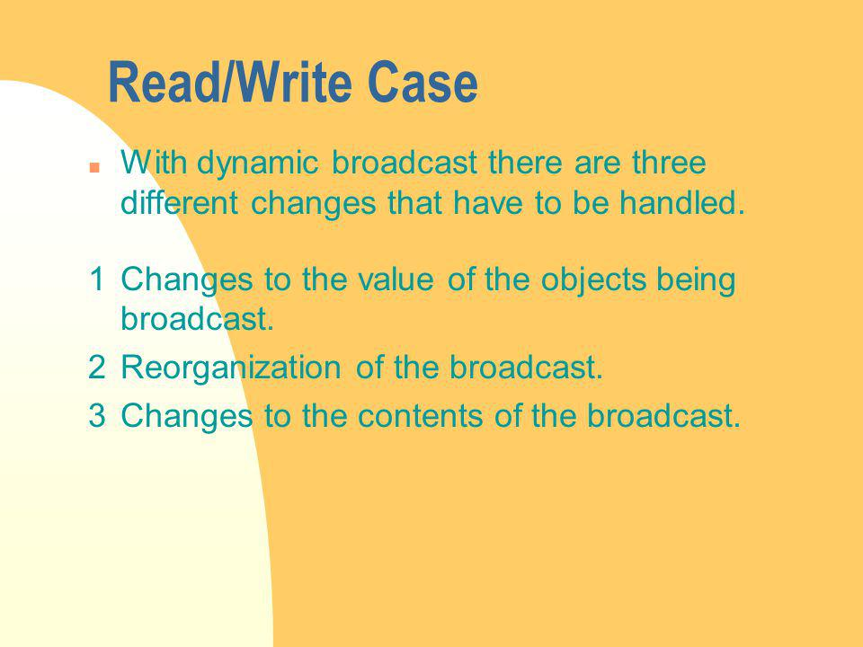Read/Write Case n With dynamic broadcast there are three different changes that have to be handled.