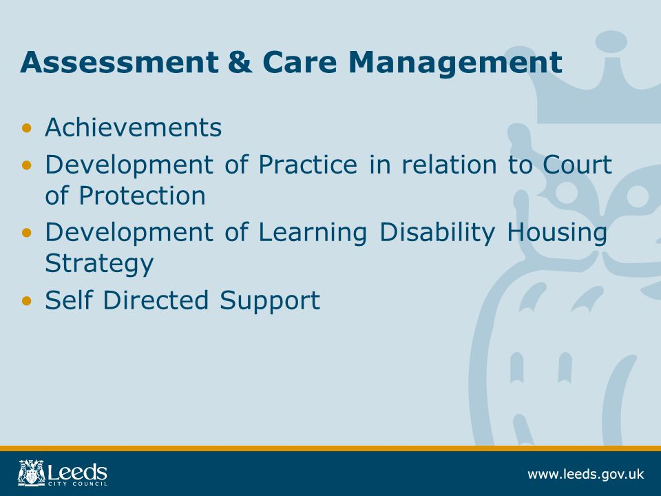 Assessment & Care Management Achievements Development of Practice in relation to Court of Protection Development of Learning Disability Housing Strategy Self Directed Support