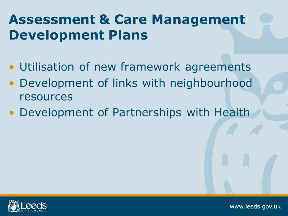 Assessment & Care Management Development Plans Utilisation of new framework agreements Development of links with neighbourhood resources Development of Partnerships with Health