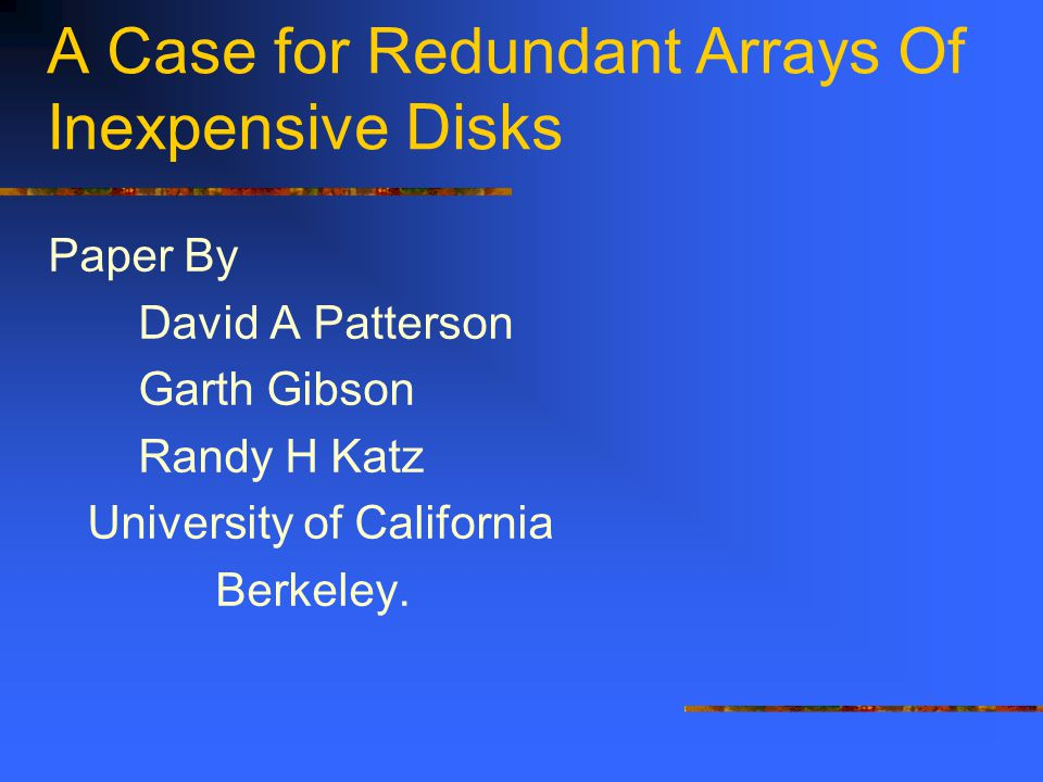 A Case for Redundant Arrays Of Inexpensive Disks Paper By David A Patterson Garth Gibson Randy H Katz University of California Berkeley.