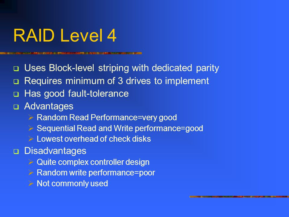 Uses Block-level striping with dedicated parity Requires minimum of 3 drives to implement Has good fault-tolerance Advantages Random Read Performance=very good Sequential Read and Write performance=good Lowest overhead of check disks Disadvantages Quite complex controller design Random write performance=poor Not commonly used