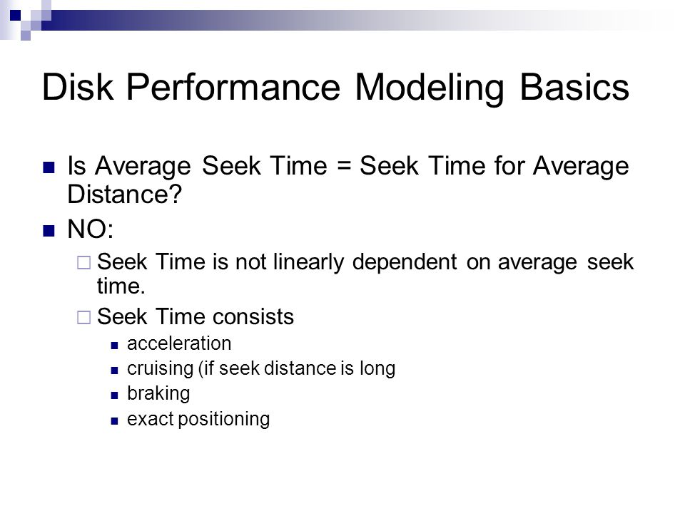 Disk Performance Modeling Basics Is Average Seek Time = Seek Time for Average Distance? NO: Seek Time is not linearly dependent on average seek time.