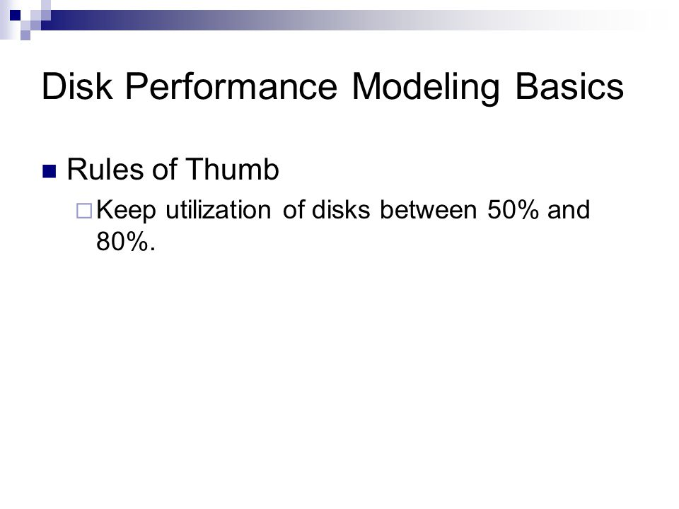 Disk Performance Modeling Basics Rules of Thumb Keep utilization of disks between 50% and 80%.
