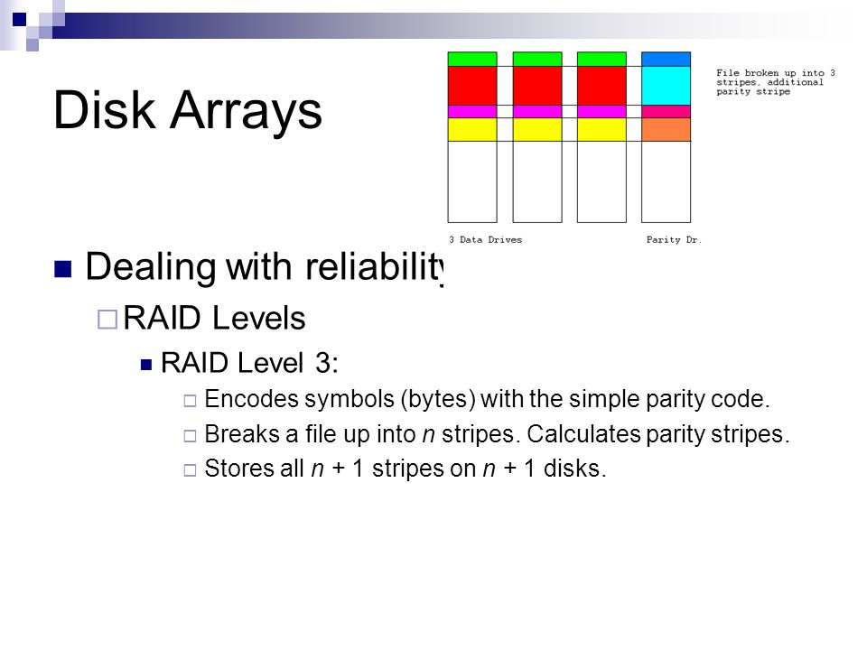 Disk Arrays Dealing with reliability RAID Levels RAID Level 3: Encodes symbols (bytes) with the simple parity code.