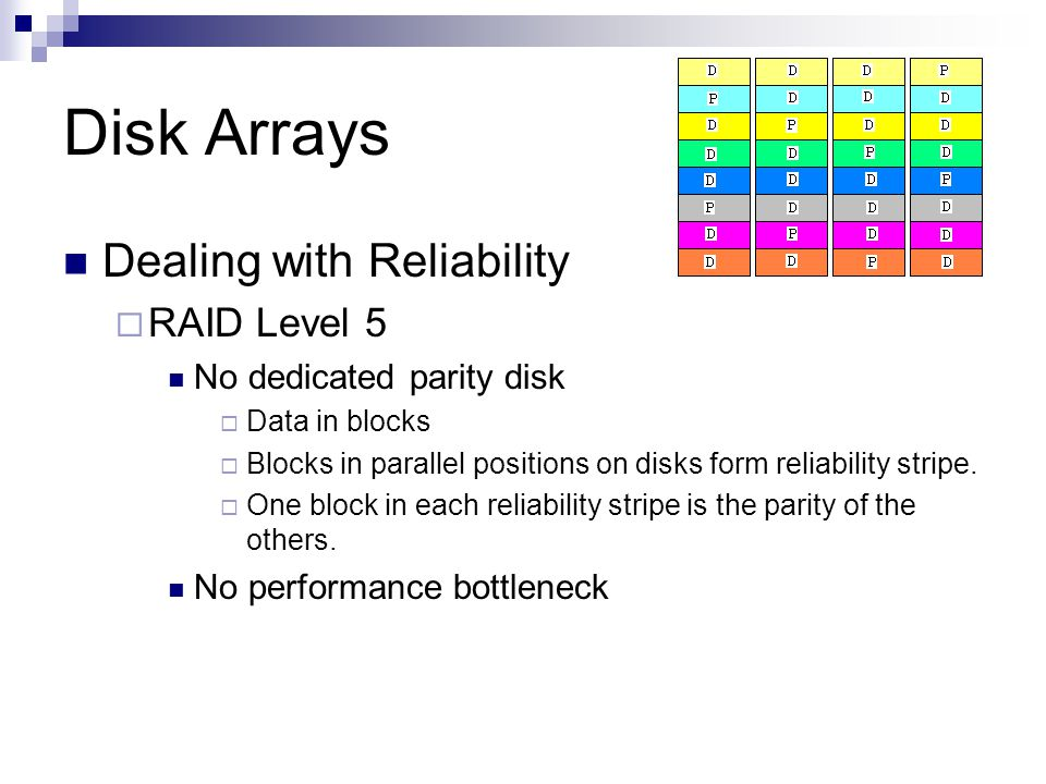 Disk Arrays Dealing with Reliability RAID Level 5 No dedicated parity disk Data in blocks Blocks in parallel positions on disks form reliability strip