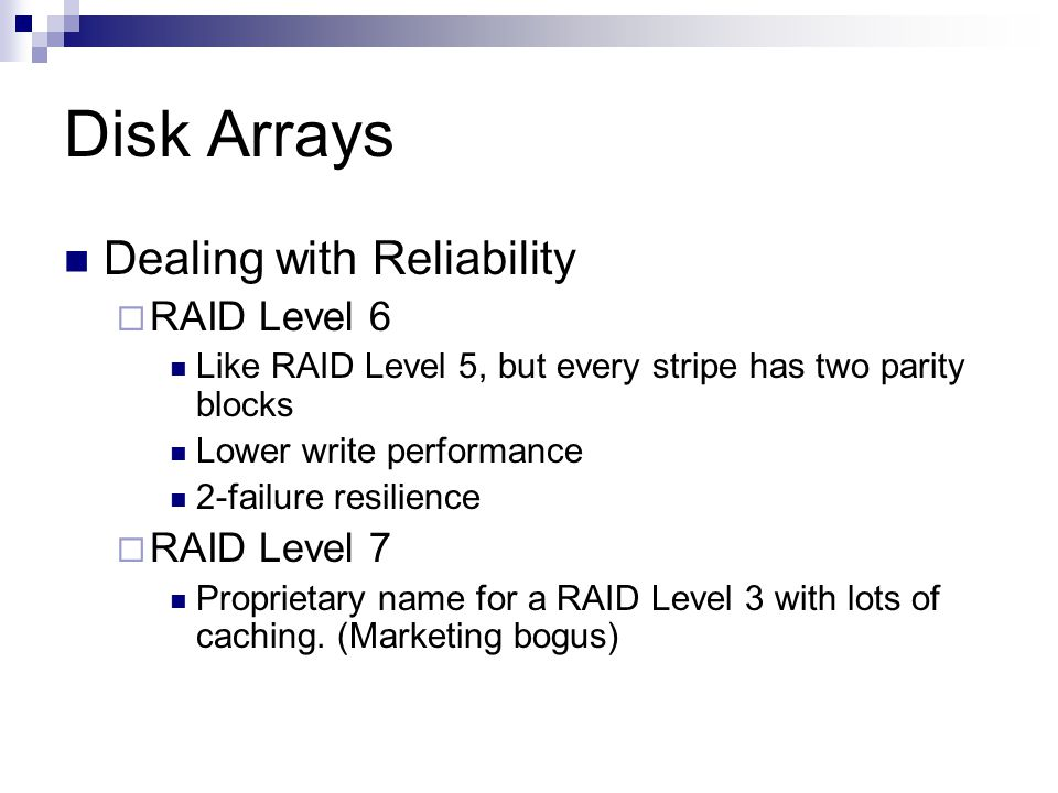 Disk Arrays Dealing with Reliability RAID Level 6 Like RAID Level 5, but every stripe has two parity blocks Lower write performance 2-failure resilience RAID Level 7 Proprietary name for a RAID Level 3 with lots of caching.