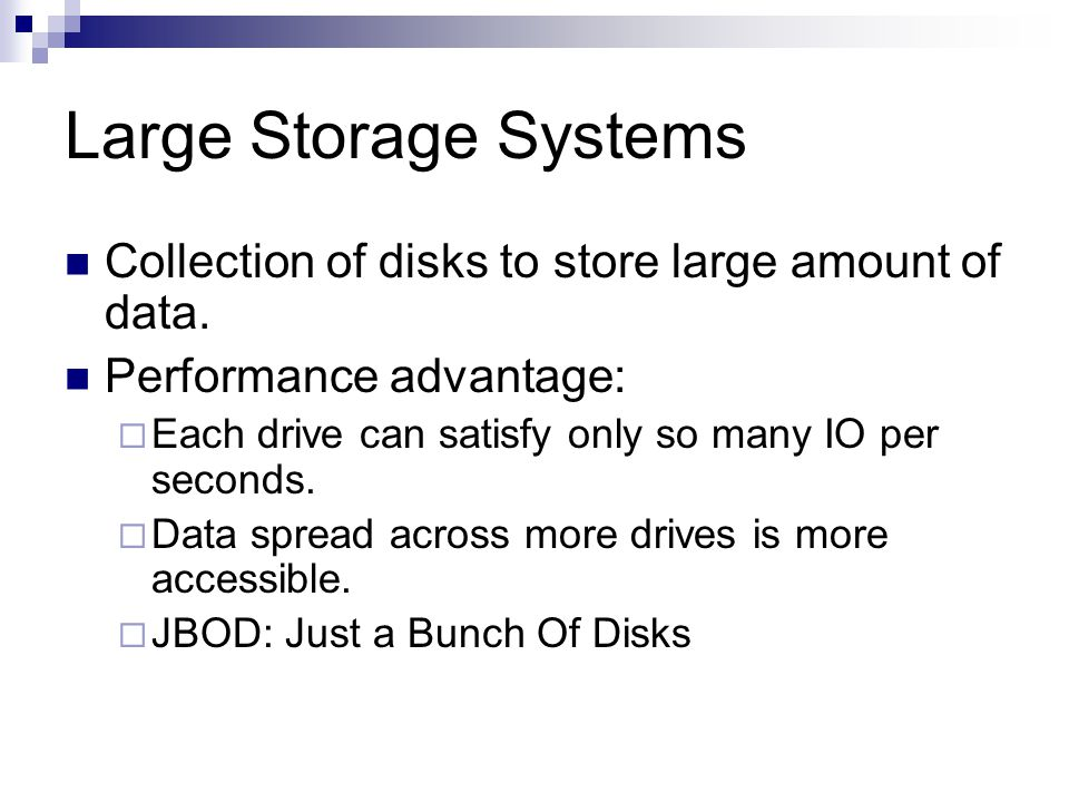 Large Storage Systems Collection of disks to store large amount of data.