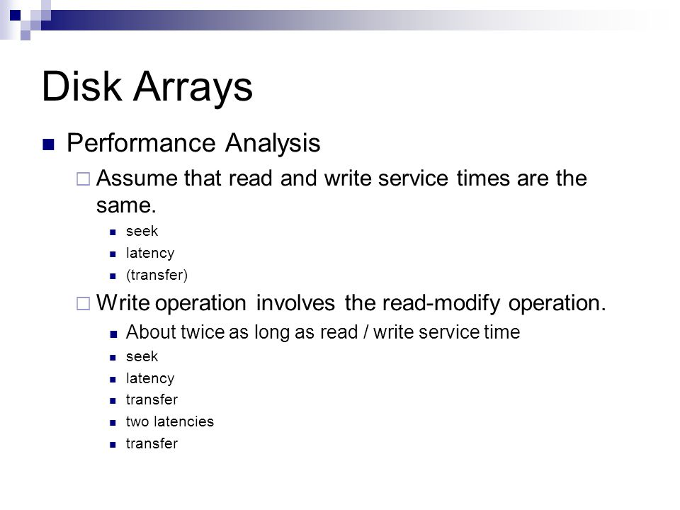 Disk Arrays Performance Analysis Assume that read and write service times are the same. seek latency (transfer) Write operation involves the read-modi