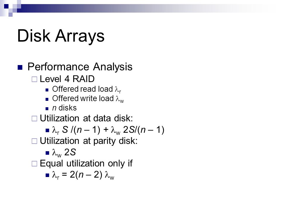 Disk Arrays Performance Analysis Level 4 RAID Offered read load r Offered write load w n disks Utilization at data disk: r S /(n – 1) + w 2S/(n – 1) Utilization at parity disk: w 2S Equal utilization only if r = 2(n – 2) w