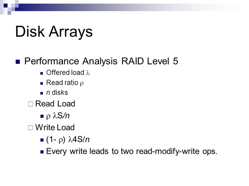 Disk Arrays Performance Analysis RAID Level 5 Offered load Read ratio n disks Read Load S/n Write Load (1- ) 4S/n Every write leads to two read-modify