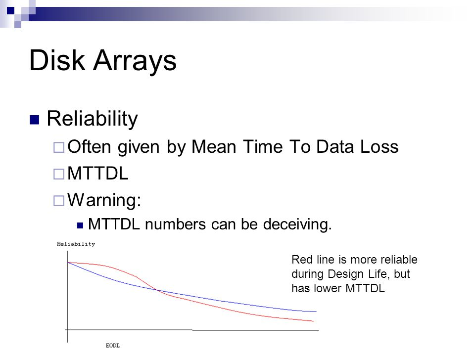 Disk Arrays Reliability Often given by Mean Time To Data Loss MTTDL Warning: MTTDL numbers can be deceiving.