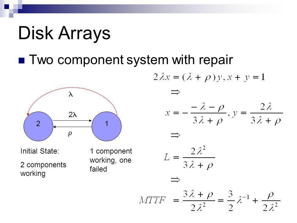 Disk Arrays Two component system with repair Initial State: 2 components working 2 21 1 component working, one failed