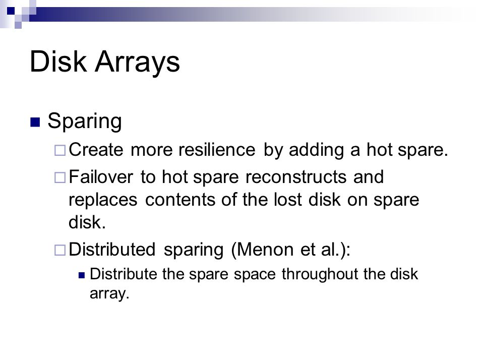 Disk Arrays Sparing Create more resilience by adding a hot spare. Failover to hot spare reconstructs and replaces contents of the lost disk on spare d
