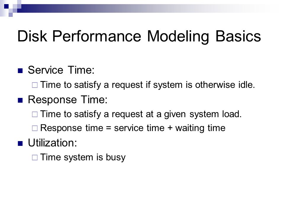 Disk Performance Modeling Basics Service Time: Time to satisfy a request if system is otherwise idle.