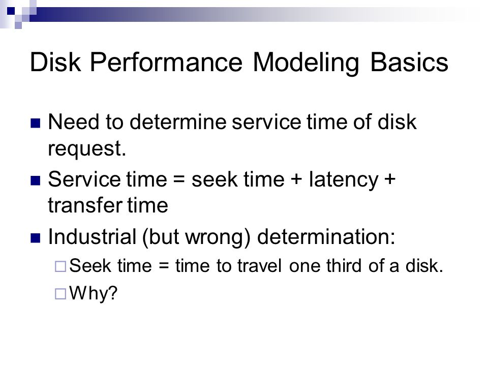 Disk Performance Modeling Basics Need to determine service time of disk request. Service time = seek time + latency + transfer time Industrial (but wr