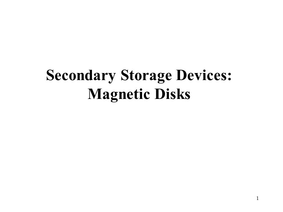 1 Secondary Storage Devices: Magnetic Disks