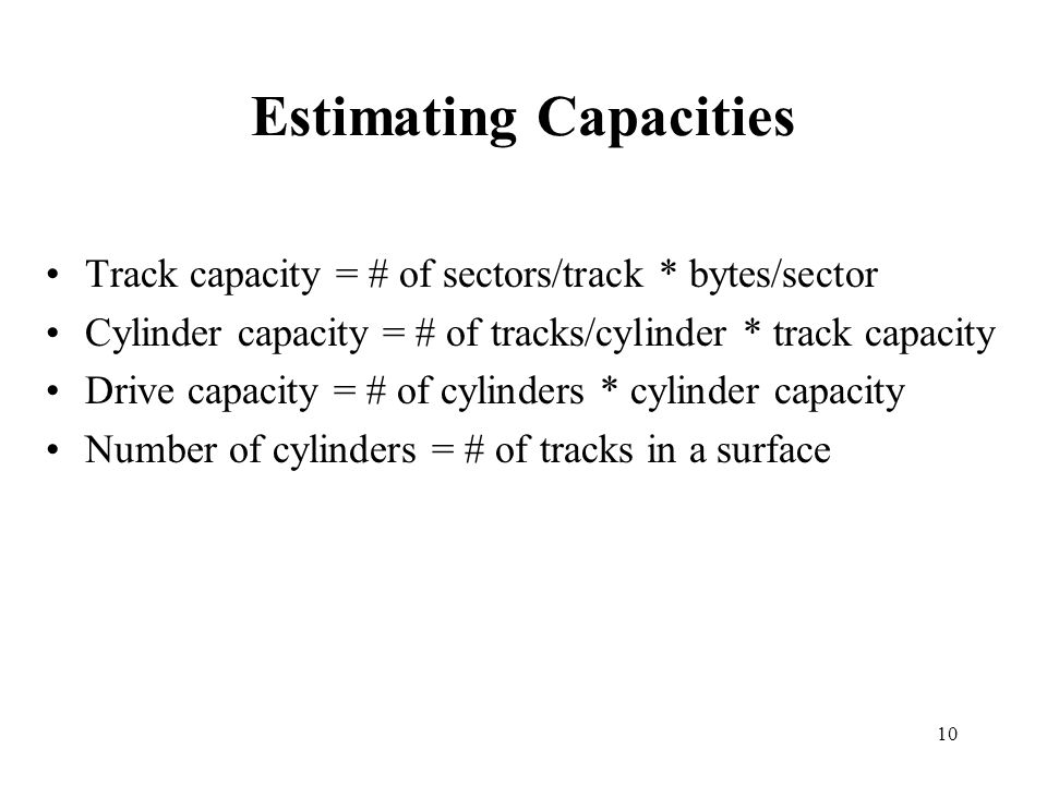 10 Estimating Capacities Track capacity = # of sectors/track * bytes/sector Cylinder capacity = # of tracks/cylinder * track capacity Drive capacity = # of cylinders * cylinder capacity Number of cylinders = # of tracks in a surface