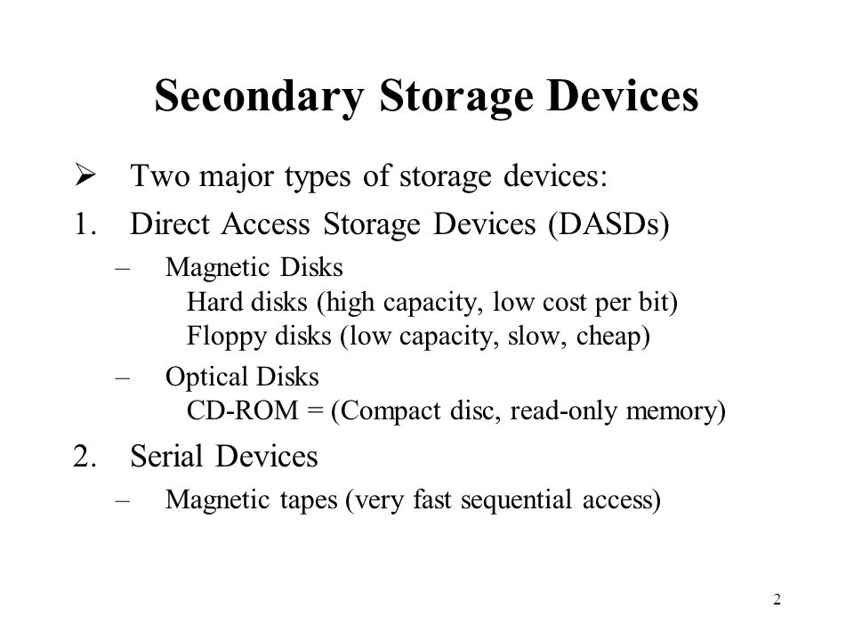 2 Secondary Storage Devices Two major types of storage devices: 1.Direct Access Storage Devices (DASDs) –Magnetic Disks Hard disks (high capacity, low cost per bit) Floppy disks (low capacity, slow, cheap) –Optical Disks CD-ROM = (Compact disc, read-only memory) 2.Serial Devices –Magnetic tapes (very fast sequential access)