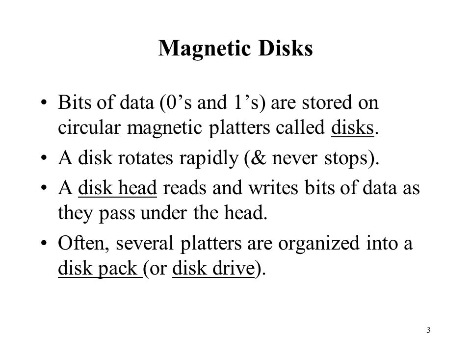 3 Magnetic Disks Bits of data (0s and 1s) are stored on circular magnetic platters called disks.
