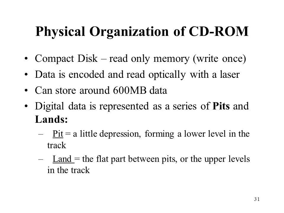 31 Physical Organization of CD-ROM Compact Disk – read only memory (write once) Data is encoded and read optically with a laser Can store around 600MB data Digital data is represented as a series of Pits and Lands: –Pit = a little depression, forming a lower level in the track – Land = the flat part between pits, or the upper levels in the track