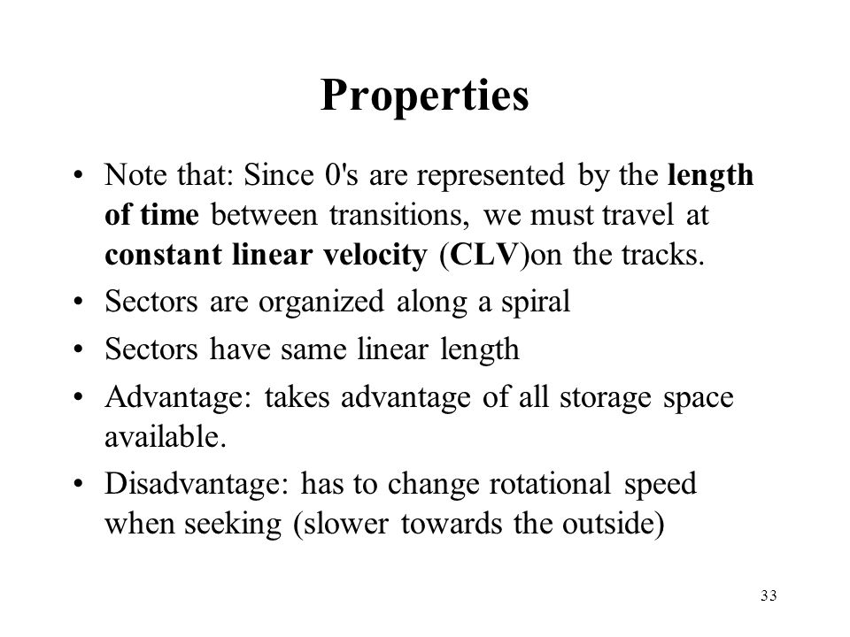 33 Properties Note that: Since 0 s are represented by the length of time between transitions, we must travel at constant linear velocity (CLV)on the tracks.