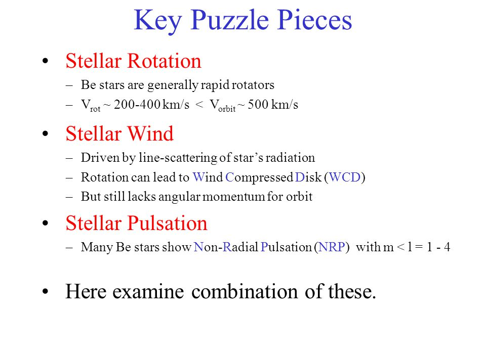 Key Puzzle Pieces Stellar Wind –Driven by line-scattering of stars radiation –Rotation can lead to Wind Compressed Disk (WCD) –But still lacks angular momentum for orbit Stellar Pulsation –Many Be stars show Non-Radial Pulsation (NRP) with m < l = 1 - 4 Here examine combination of these.