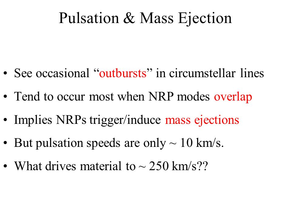 Pulsation & Mass Ejection See occasional outbursts in circumstellar lines Tend to occur most when NRP modes overlap Implies NRPs trigger/induce mass ejections But pulsation speeds are only ~ 10 km/s.