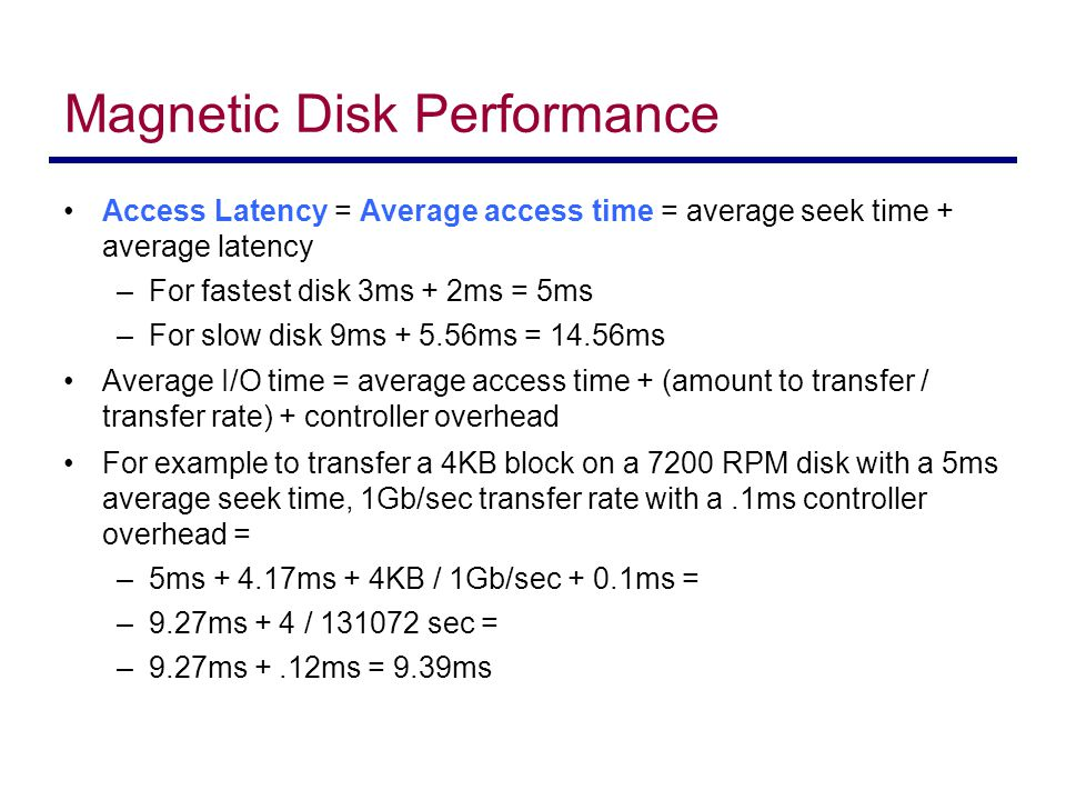 Disk Structure Disk drives are addressed as large 1-dimensional arrays of logical blocks, where the logical block is the smallest unit of transfer The 1-dimensional array of logical blocks is mapped into the sectors of the disk sequentially –Sector 0 is the first sector of the first track on the outermost cylinder –Mapping proceeds in order through that track, then the rest of the tracks in that cylinder, and then through the rest of the cylinders from outermost to innermost –Logical to physical address should be easy Except for bad sectors Non-constant # of sectors per track via constant angular velocity