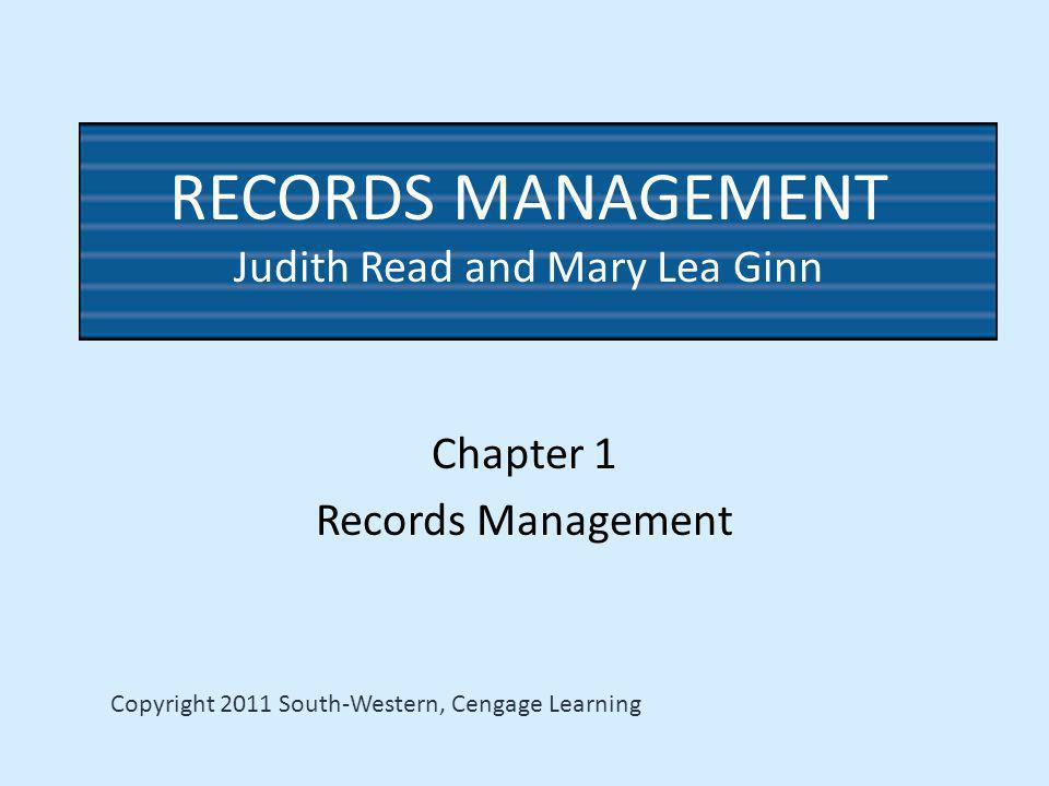 RECORDS MANAGEMENT Judith Read and Mary Lea Ginn Chapter 1 Records Management Copyright 2011 South-Western, Cengage Learning