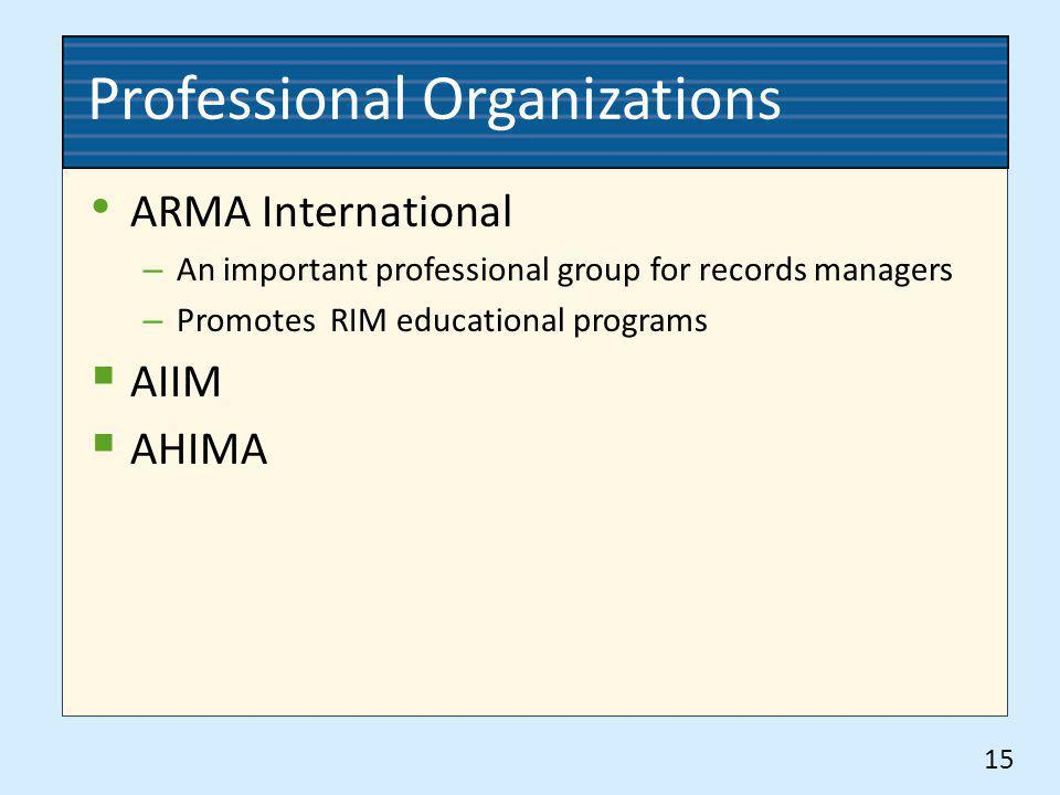 Professional Organizations ARMA International – An important professional group for records managers – Promotes RIM educational programs AIIM AHIMA 15