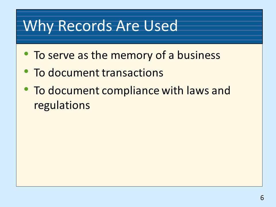Why Records Are Used To serve as the memory of a business To document transactions To document compliance with laws and regulations 6