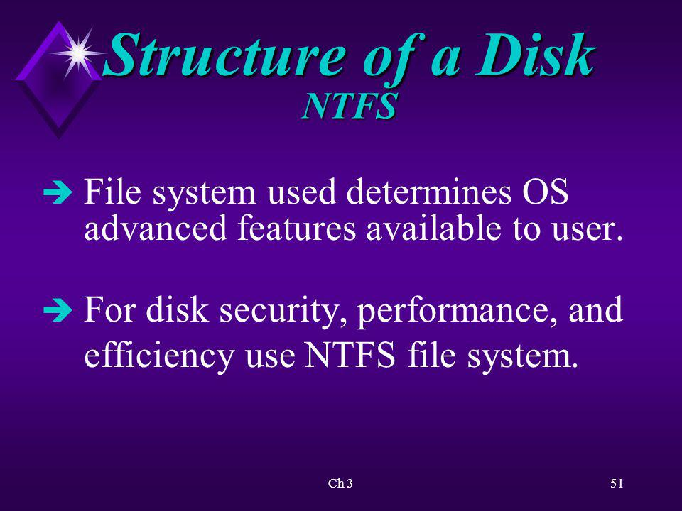 Ch 352 Structure of a Disk NTFS Advantages of NTFS: è Secure file system è Efficient storage of data è Faster file access è Better data recovery è Can compress files/assign disk quotas è Encryption of files