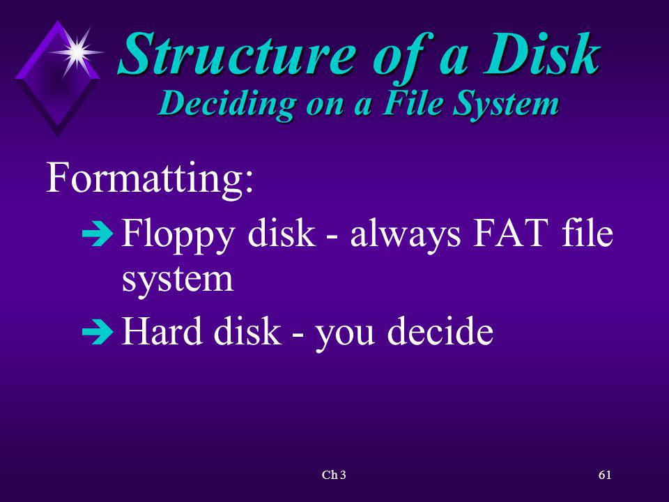 Ch 362 Structure of a Disk Deciding on a File System è Can convert FAT to FAT32/NTFS è Cannot convert FAT32/NTFS to FAT