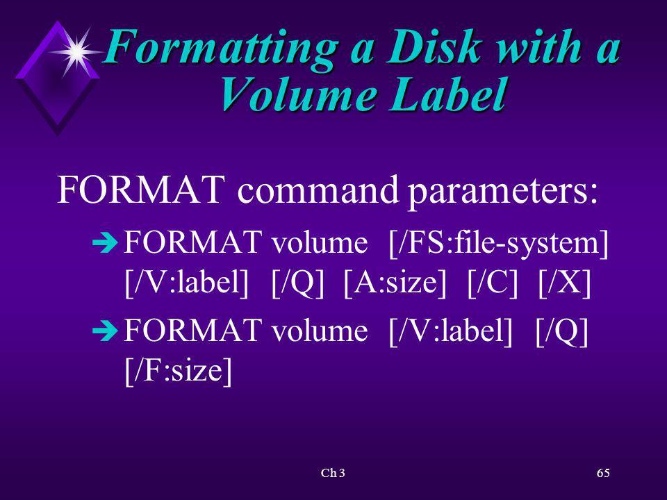 Ch 366 Formatting a Disk with a Volume Label FORMAT command parameters: è FORMAT volume [/V:label] [/Q] [/T:tracks /N:sectors] è FORMAT volume [/V:label] [/Q] è FORMAT volume [/Q]