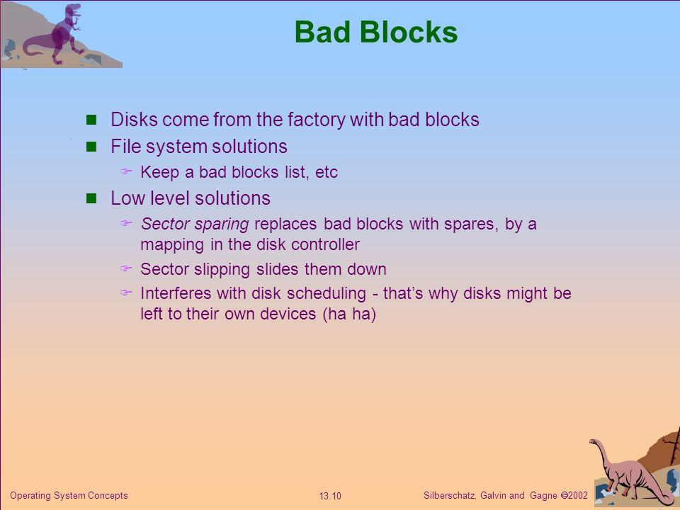 Silberschatz, Galvin and Gagne 2002 13.10 Operating System Concepts Bad Blocks Disks come from the factory with bad blocks File system solutions Keep