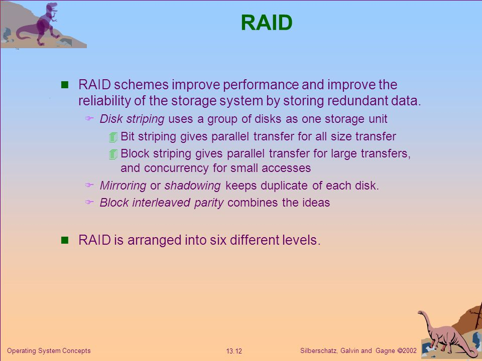 Silberschatz, Galvin and Gagne 2002 13.12 Operating System Concepts RAID RAID schemes improve performance and improve the reliability of the storage s