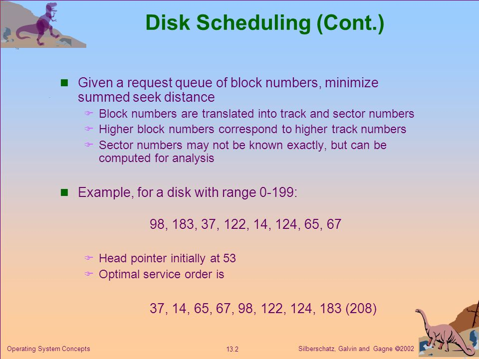 Silberschatz, Galvin and Gagne 2002 13.2 Operating System Concepts Disk Scheduling (Cont.) Given a request queue of block numbers, minimize summed see