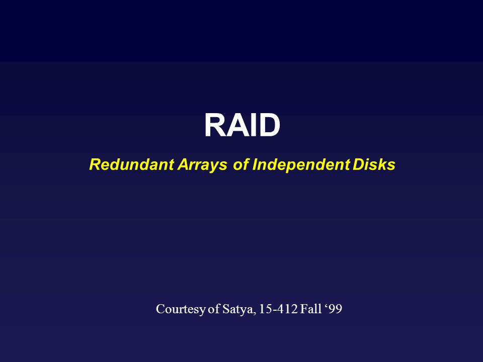 RAID Redundant Arrays of Independent Disks Courtesy of Satya, 15-412 Fall 99