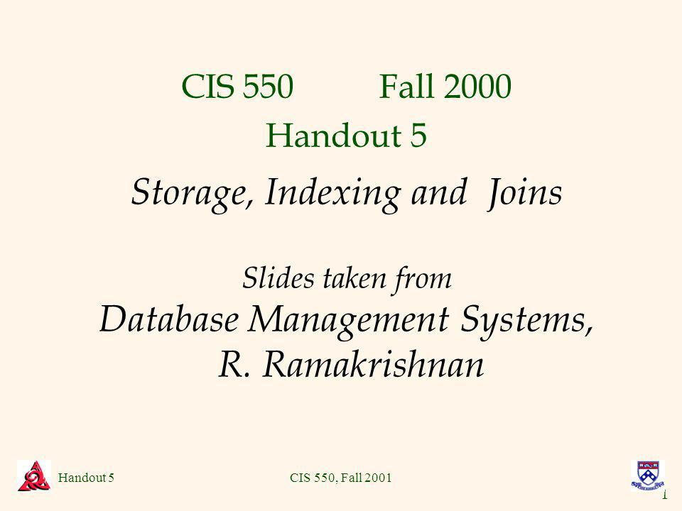 1 Handout 5CIS 550, Fall 2001 Storage, Indexing and Joins Slides taken from Database Management Systems, R.