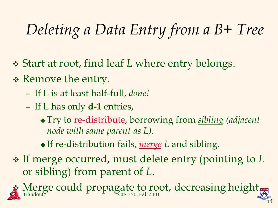 44 Handout 5CIS 550, Fall 2001 Deleting a Data Entry from a B+ Tree v Start at root, find leaf L where entry belongs.