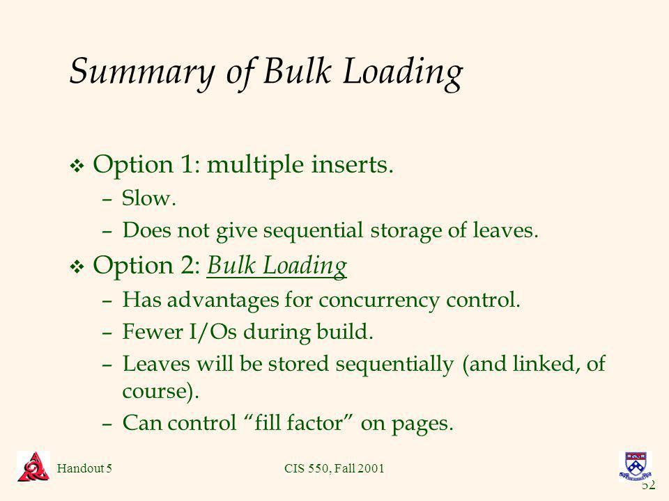 52 Handout 5CIS 550, Fall 2001 Summary of Bulk Loading v Option 1: multiple inserts.