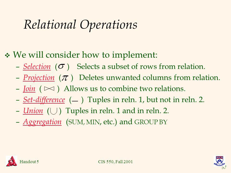 57 Handout 5CIS 550, Fall 2001 Relational Operations v We will consider how to implement: – Selection ( ) Selects a subset of rows from relation.