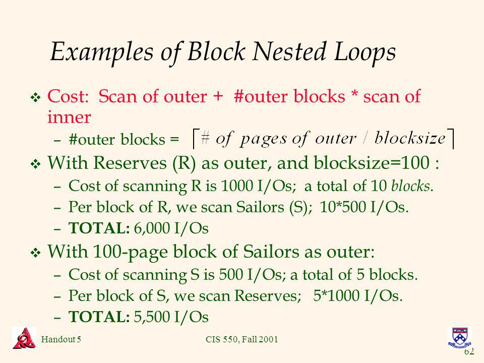 62 Handout 5CIS 550, Fall 2001 Examples of Block Nested Loops v Cost: Scan of outer + #outer blocks * scan of inner –#outer blocks = v With Reserves (R) as outer, and blocksize=100 : –Cost of scanning R is 1000 I/Os; a total of 10 blocks.