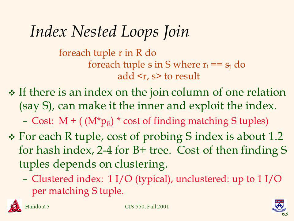 63 Handout 5CIS 550, Fall 2001 Index Nested Loops Join v If there is an index on the join column of one relation (say S), can make it the inner and exploit the index.