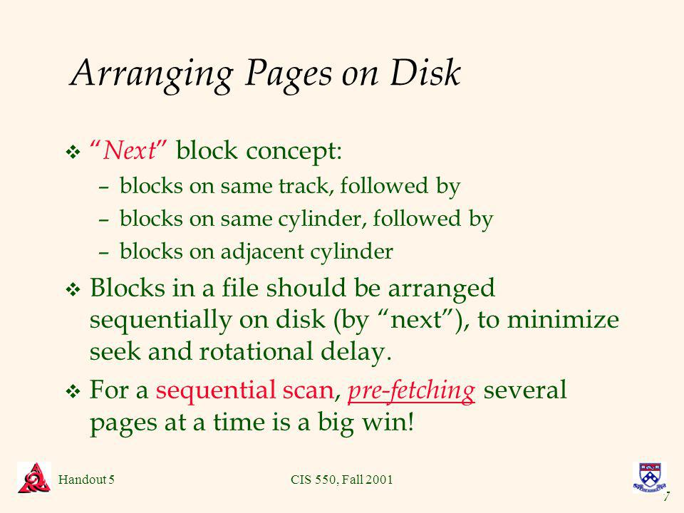 7 Handout 5CIS 550, Fall 2001 Arranging Pages on Disk v Next block concept: –blocks on same track, followed by –blocks on same cylinder, followed by –blocks on adjacent cylinder v Blocks in a file should be arranged sequentially on disk (by next), to minimize seek and rotational delay.