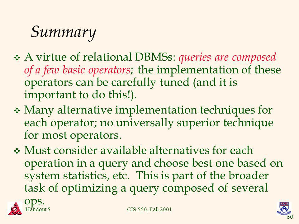 80 Handout 5CIS 550, Fall 2001 Summary v A virtue of relational DBMSs: queries are composed of a few basic operators ; the implementation of these operators can be carefully tuned (and it is important to do this!).