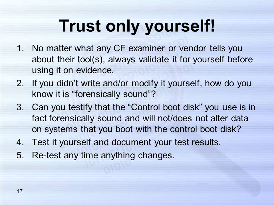 Trust only yourself! 1.No matter what any CF examiner or vendor tells you about their tool(s), always validate it for yourself before using it on evid