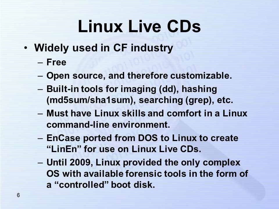 6 Linux Live CDs Widely used in CF industry –Free –Open source, and therefore customizable. –Built-in tools for imaging (dd), hashing (md5sum/sha1sum)