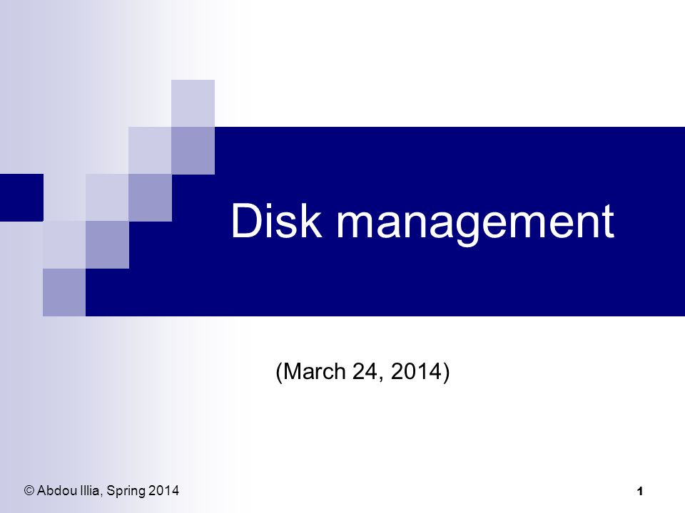 1 Disk management (March 24, 2014) © Abdou Illia, Spring 2014