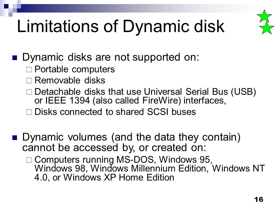 16 Limitations of Dynamic disk Dynamic disks are not supported on: Portable computers Removable disks Detachable disks that use Universal Serial Bus (USB) or IEEE 1394 (also called FireWire) interfaces, Disks connected to shared SCSI buses Dynamic volumes (and the data they contain) cannot be accessed by, or created on: Computers running MS-DOS, Windows 95, Windows 98, Windows Millennium Edition, Windows NT 4.0, or Windows XP Home Edition